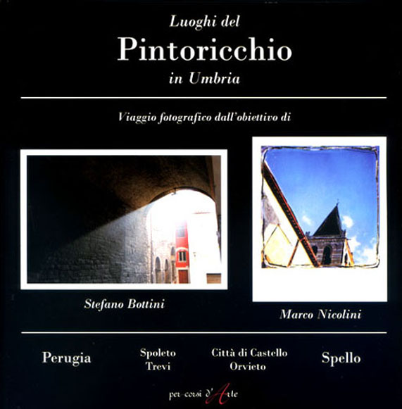 """LUOGHI DEL PINTORICCHIO IN UMBRIA - VIAGGIO FOTOGRAFICO DALL'OBIETTIVO DI STEFANO BOTTINI E MARCO NICOLINI, PERUGIA, 2008; """"FARE ARCHITETTURA AL TEMPO DEL PINTORICCHIO""""."""